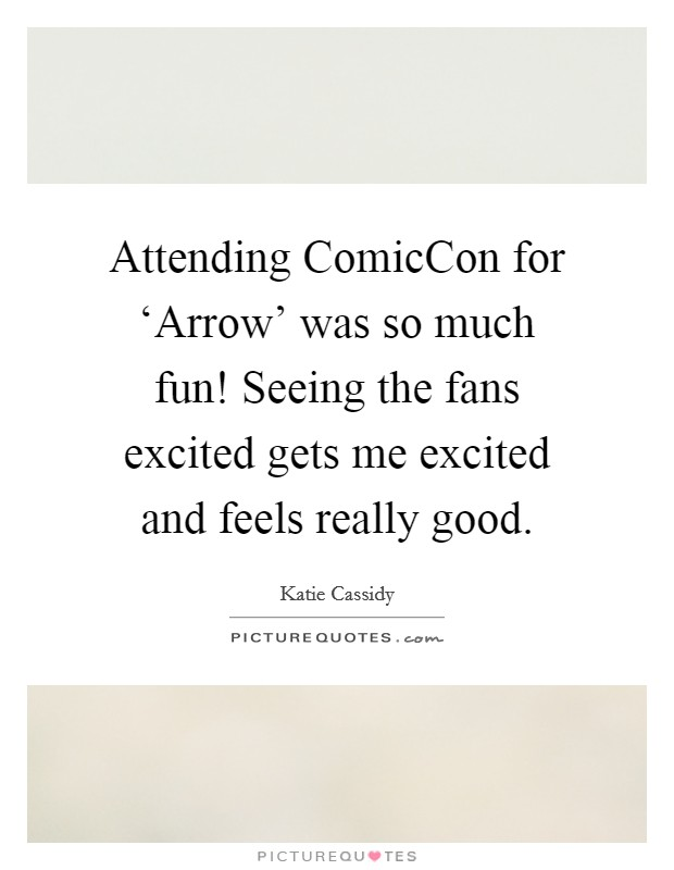 Attending ComicCon for 'Arrow' was so much fun! Seeing the fans excited gets me excited and feels really good Picture Quote #1
