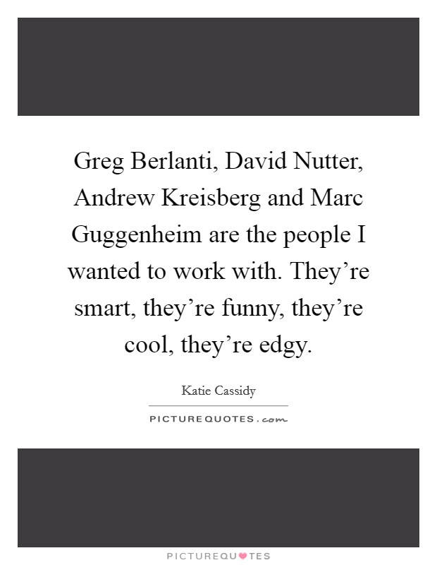 Greg Berlanti, David Nutter, Andrew Kreisberg and Marc Guggenheim are the people I wanted to work with. They're smart, they're funny, they're cool, they're edgy Picture Quote #1