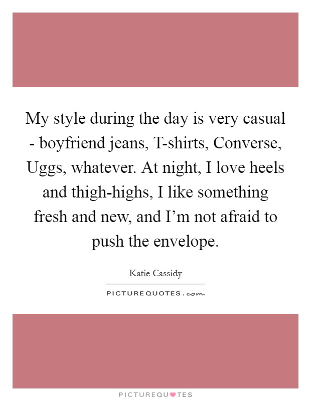 My style during the day is very casual - boyfriend jeans, T-shirts, Converse, Uggs, whatever. At night, I love heels and thigh-highs, I like something fresh and new, and I'm not afraid to push the envelope Picture Quote #1
