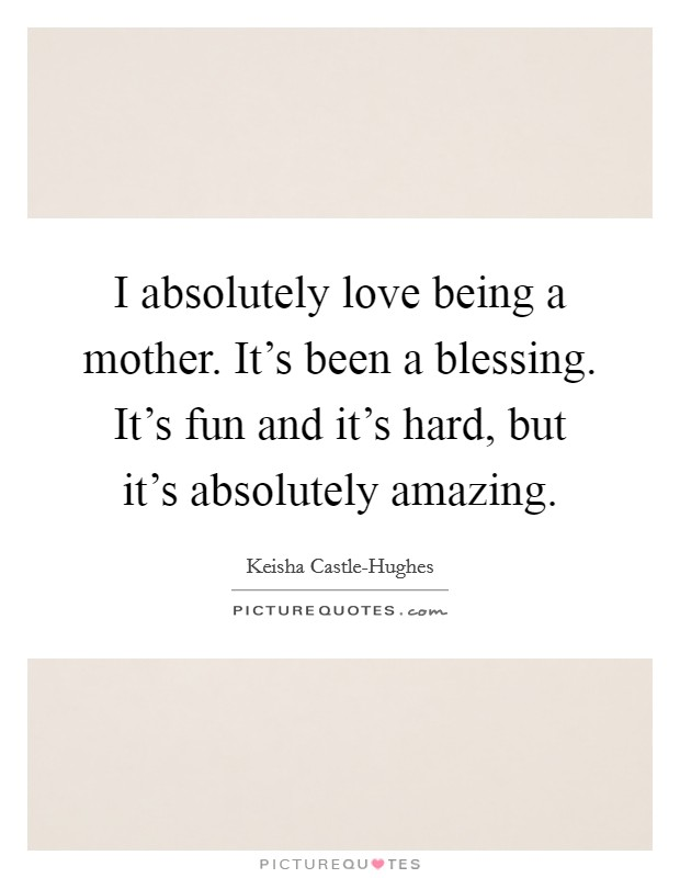 I absolutely love being a mother. It's been a blessing. It's fun and it's hard, but it's absolutely amazing Picture Quote #1