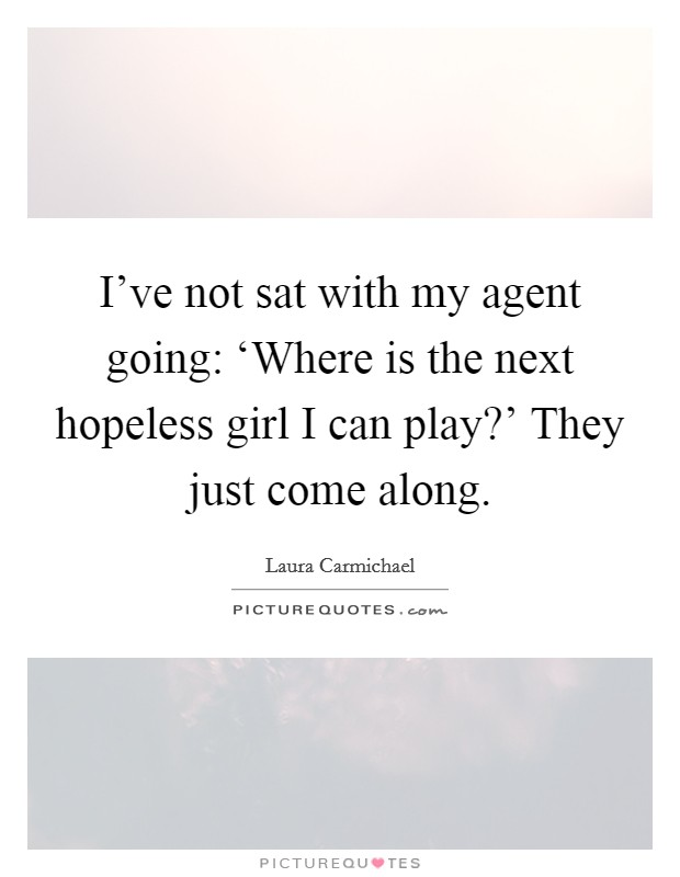 I've not sat with my agent going: 'Where is the next hopeless girl I can play?' They just come along Picture Quote #1
