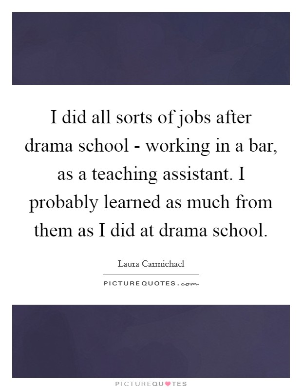 I did all sorts of jobs after drama school - working in a bar, as a teaching assistant. I probably learned as much from them as I did at drama school Picture Quote #1