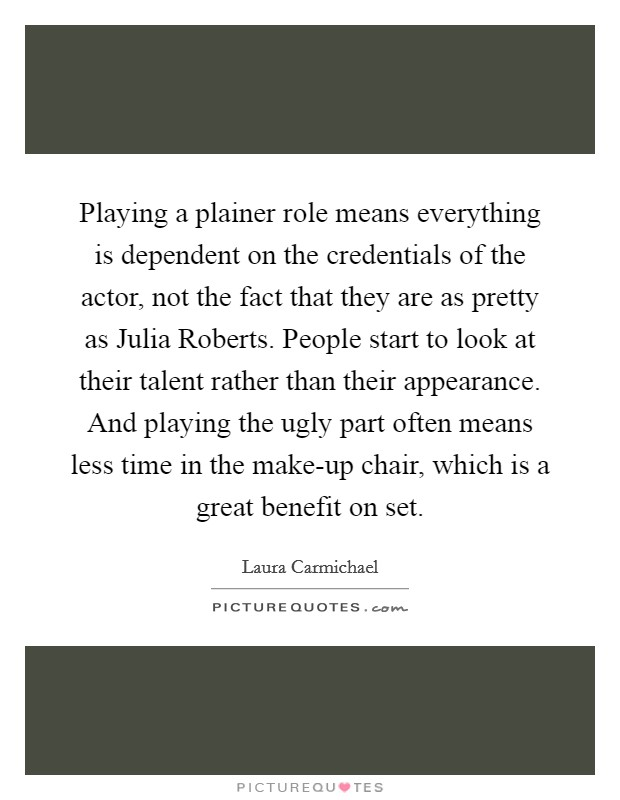 Playing a plainer role means everything is dependent on the credentials of the actor, not the fact that they are as pretty as Julia Roberts. People start to look at their talent rather than their appearance. And playing the ugly part often means less time in the make-up chair, which is a great benefit on set Picture Quote #1