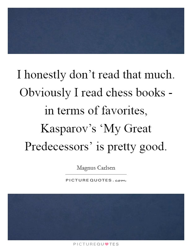 I honestly don't read that much. Obviously I read chess books - in terms of favorites, Kasparov's 'My Great Predecessors' is pretty good Picture Quote #1