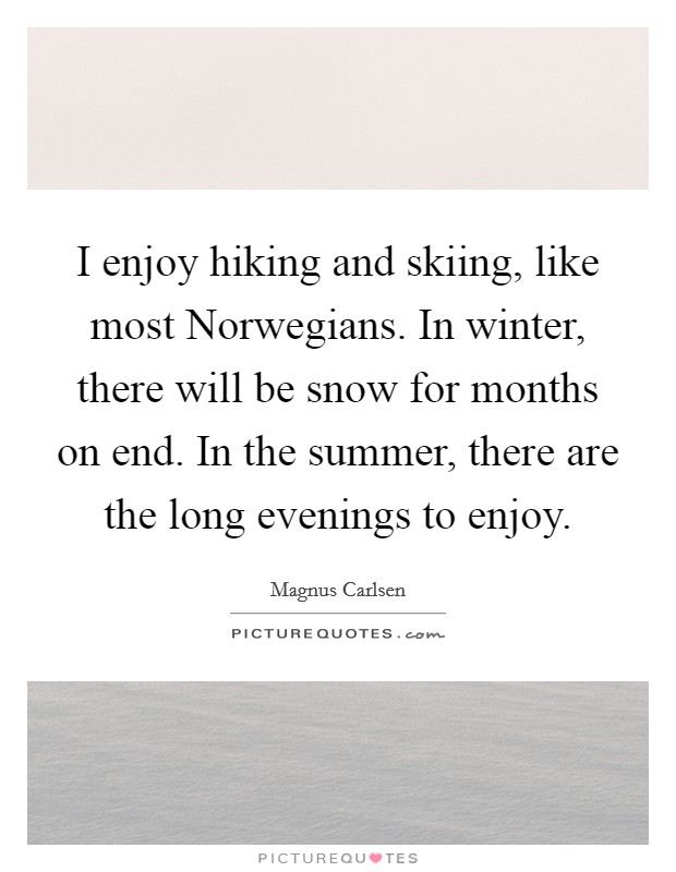 I enjoy hiking and skiing, like most Norwegians. In winter, there will be snow for months on end. In the summer, there are the long evenings to enjoy Picture Quote #1