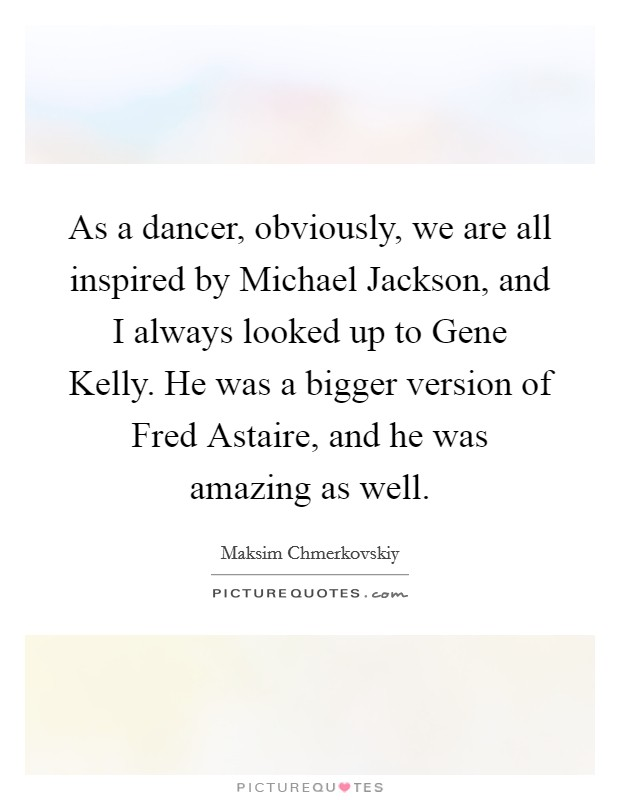 As a dancer, obviously, we are all inspired by Michael Jackson, and I always looked up to Gene Kelly. He was a bigger version of Fred Astaire, and he was amazing as well Picture Quote #1