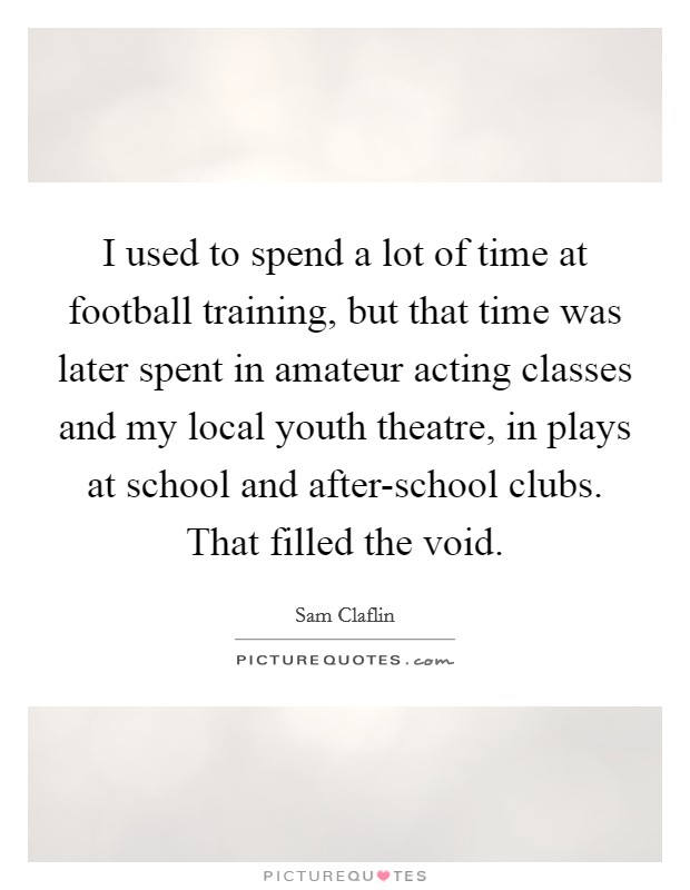 I used to spend a lot of time at football training, but that time was later spent in amateur acting classes and my local youth theatre, in plays at school and after-school clubs. That filled the void Picture Quote #1