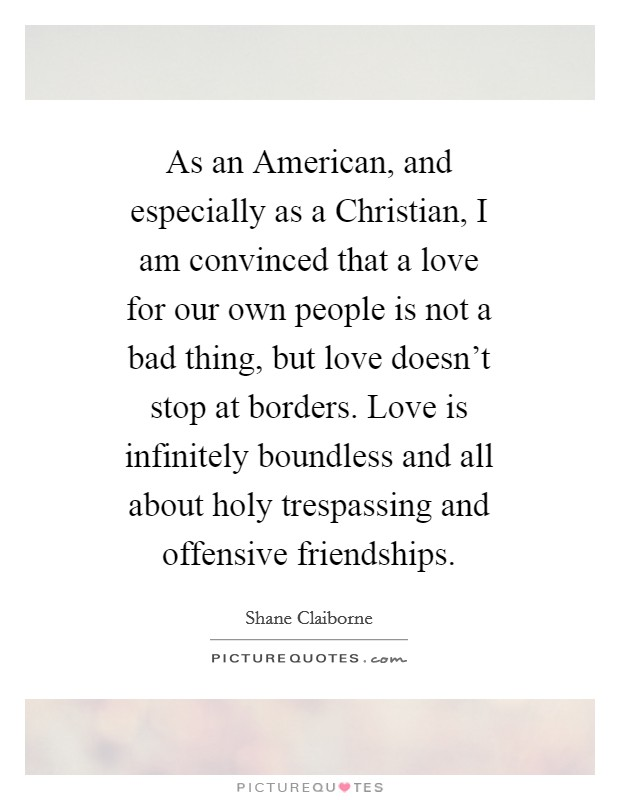 As an American, and especially as a Christian, I am convinced that a love for our own people is not a bad thing, but love doesn't stop at borders. Love is infinitely boundless and all about holy trespassing and offensive friendships Picture Quote #1