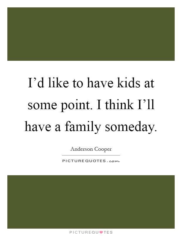 I'd like to have kids at some point. I think I'll have a family someday Picture Quote #1