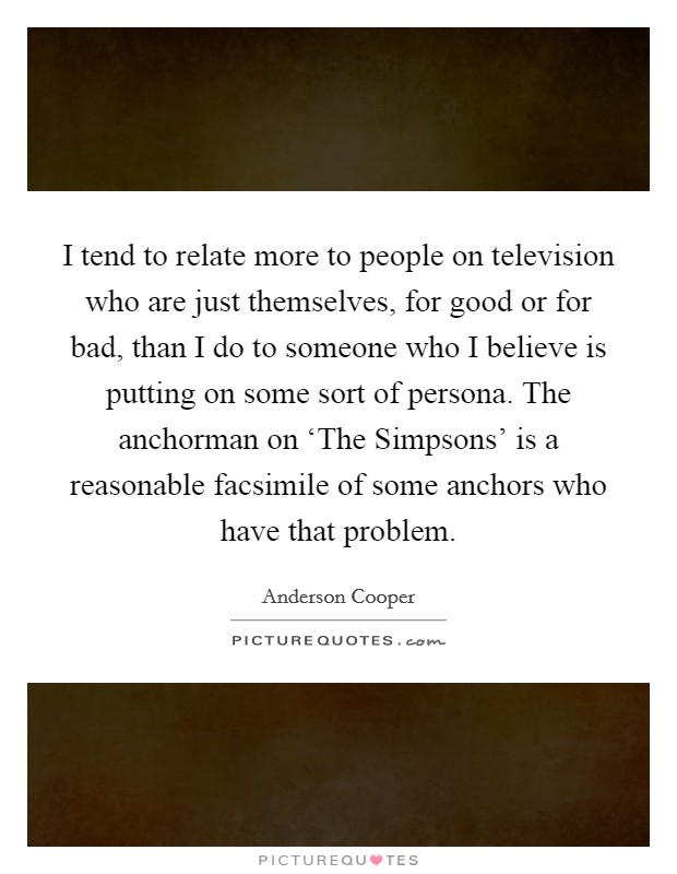 I tend to relate more to people on television who are just themselves, for good or for bad, than I do to someone who I believe is putting on some sort of persona. The anchorman on 'The Simpsons' is a reasonable facsimile of some anchors who have that problem Picture Quote #1