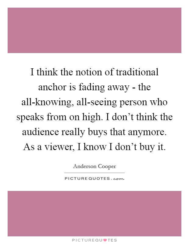 I think the notion of traditional anchor is fading away - the all-knowing, all-seeing person who speaks from on high. I don't think the audience really buys that anymore. As a viewer, I know I don't buy it Picture Quote #1