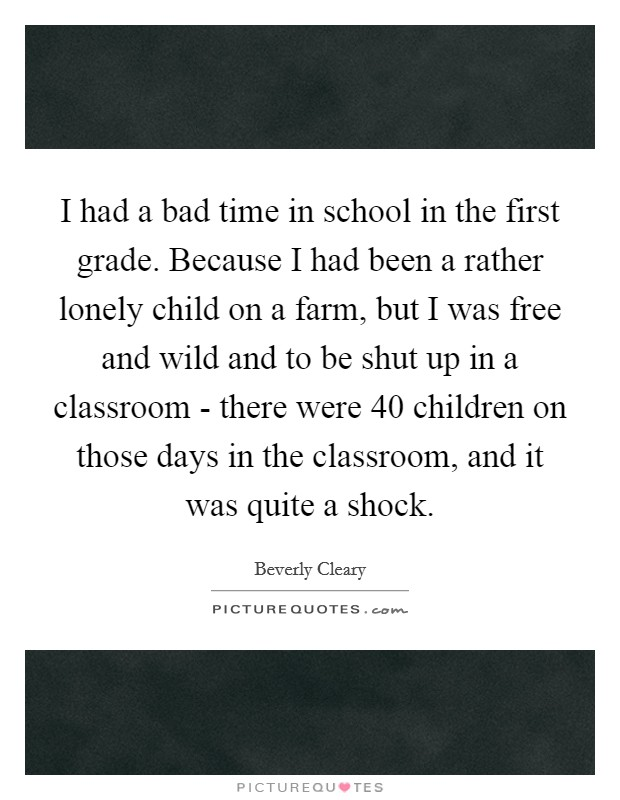 I had a bad time in school in the first grade. Because I had been a rather lonely child on a farm, but I was free and wild and to be shut up in a classroom - there were 40 children on those days in the classroom, and it was quite a shock Picture Quote #1