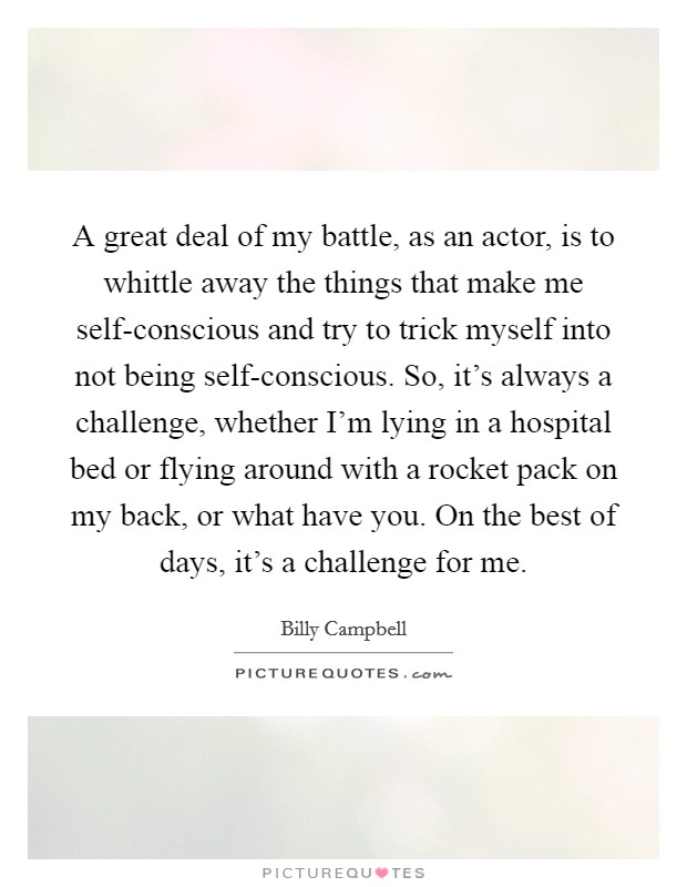 A great deal of my battle, as an actor, is to whittle away the things that make me self-conscious and try to trick myself into not being self-conscious. So, it's always a challenge, whether I'm lying in a hospital bed or flying around with a rocket pack on my back, or what have you. On the best of days, it's a challenge for me Picture Quote #1