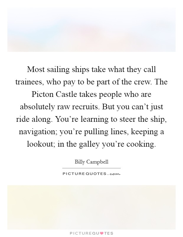 Most sailing ships take what they call trainees, who pay to be part of the crew. The Picton Castle takes people who are absolutely raw recruits. But you can't just ride along. You're learning to steer the ship, navigation; you're pulling lines, keeping a lookout; in the galley you're cooking Picture Quote #1