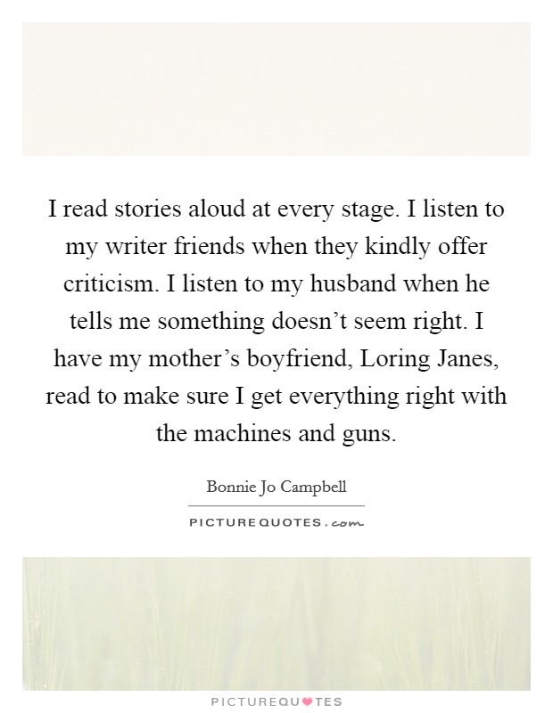 I read stories aloud at every stage. I listen to my writer friends when they kindly offer criticism. I listen to my husband when he tells me something doesn't seem right. I have my mother's boyfriend, Loring Janes, read to make sure I get everything right with the machines and guns Picture Quote #1