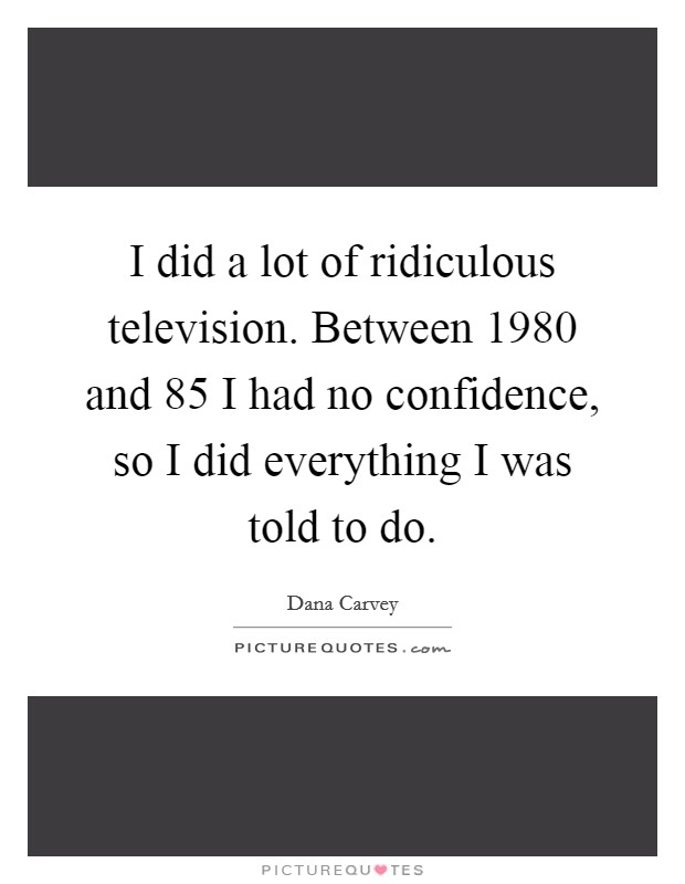 I did a lot of ridiculous television. Between 1980 and  85 I had no confidence, so I did everything I was told to do Picture Quote #1