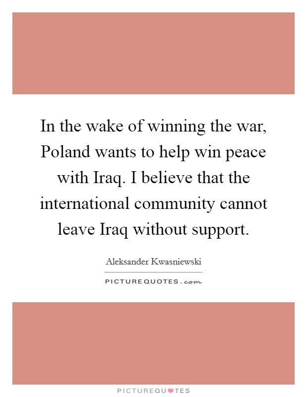 In the wake of winning the war, Poland wants to help win peace with Iraq. I believe that the international community cannot leave Iraq without support Picture Quote #1