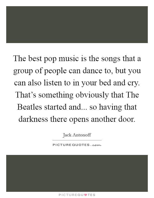The best pop music is the songs that a group of people can dance to, but you can also listen to in your bed and cry. That's something obviously that The Beatles started and... so having that darkness there opens another door Picture Quote #1