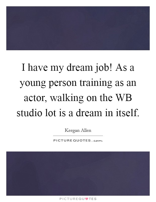 I have my dream job! As a young person training as an actor, walking on the WB studio lot is a dream in itself Picture Quote #1