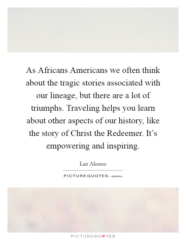 As Africans Americans we often think about the tragic stories associated with our lineage, but there are a lot of triumphs. Traveling helps you learn about other aspects of our history, like the story of Christ the Redeemer. It's empowering and inspiring Picture Quote #1