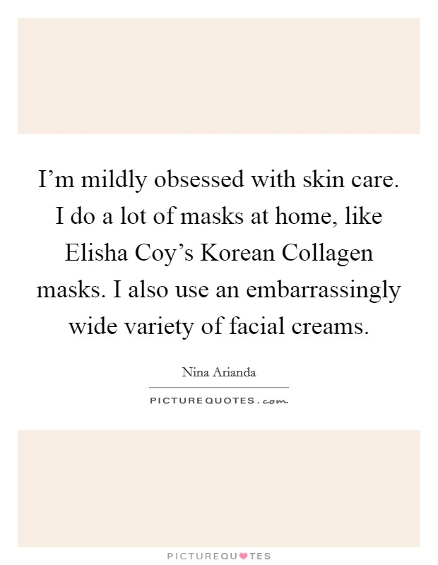 I'm mildly obsessed with skin care. I do a lot of masks at home, like Elisha Coy's Korean Collagen masks. I also use an embarrassingly wide variety of facial creams Picture Quote #1