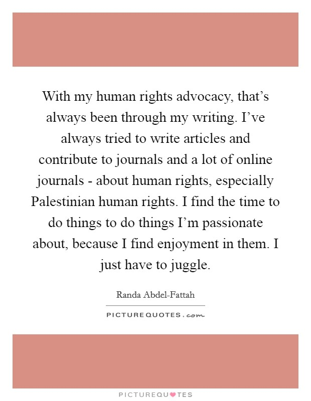 With my human rights advocacy, that's always been through my writing. I've always tried to write articles and contribute to journals and a lot of online journals - about human rights, especially Palestinian human rights. I find the time to do things to do things I'm passionate about, because I find enjoyment in them. I just have to juggle Picture Quote #1