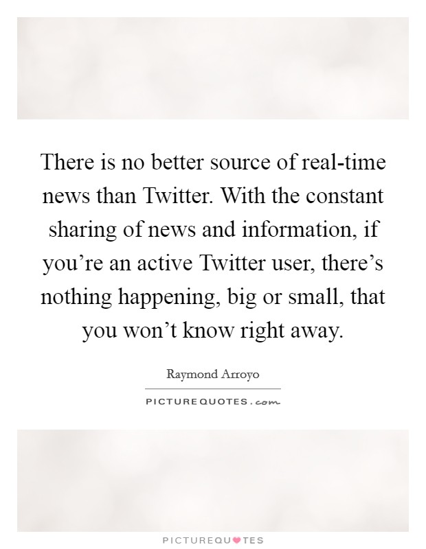 There is no better source of real-time news than Twitter. With the constant sharing of news and information, if you're an active Twitter user, there's nothing happening, big or small, that you won't know right away Picture Quote #1