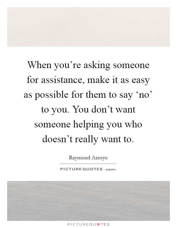 When you're asking someone for assistance, make it as easy as possible for them to say 'no' to you. You don't want someone helping you who doesn't really want to Picture Quote #1