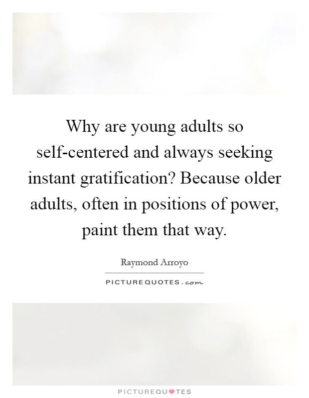 Why are young adults so self-centered and always seeking instant gratification? Because older adults, often in positions of power, paint them that way Picture Quote #1