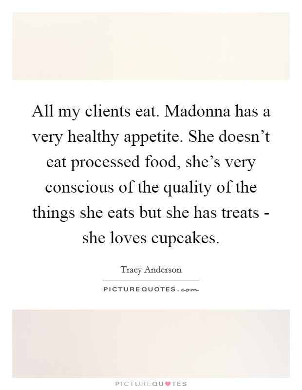 All my clients eat. Madonna has a very healthy appetite. She doesn't eat processed food, she's very conscious of the quality of the things she eats but she has treats - she loves cupcakes Picture Quote #1