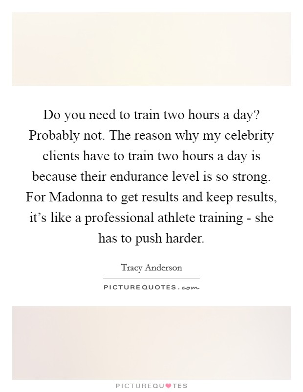 Do you need to train two hours a day? Probably not. The reason why my celebrity clients have to train two hours a day is because their endurance level is so strong. For Madonna to get results and keep results, it's like a professional athlete training - she has to push harder Picture Quote #1