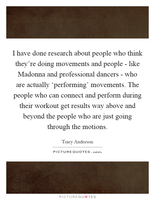 I have done research about people who think they're doing movements and people - like Madonna and professional dancers - who are actually 'performing' movements. The people who can connect and perform during their workout get results way above and beyond the people who are just going through the motions Picture Quote #1