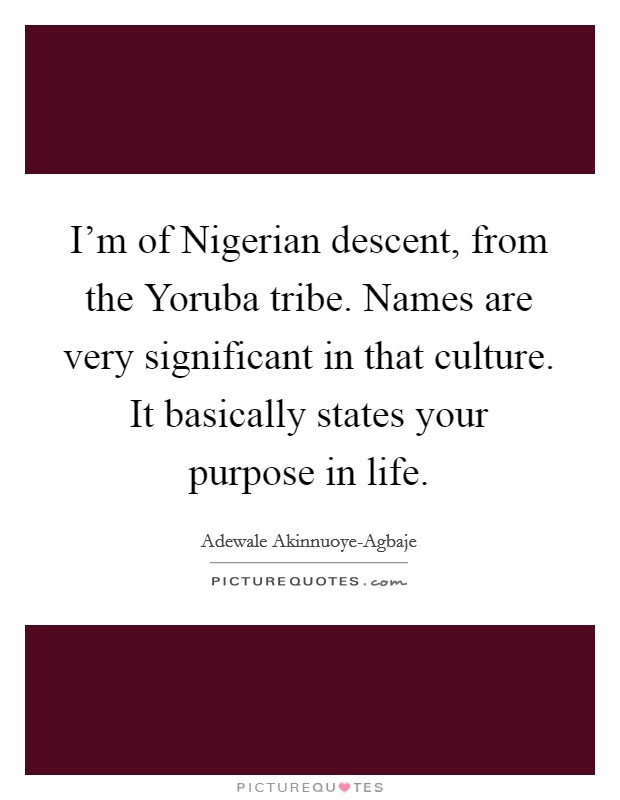 I'm of Nigerian descent, from the Yoruba tribe. Names are very significant in that culture. It basically states your purpose in life Picture Quote #1