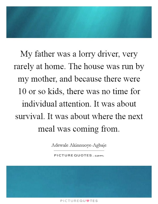 My father was a lorry driver, very rarely at home. The house was run by my mother, and because there were 10 or so kids, there was no time for individual attention. It was about survival. It was about where the next meal was coming from Picture Quote #1