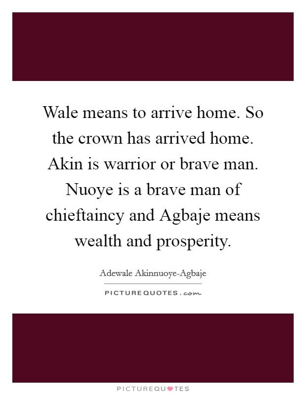 Wale means to arrive home. So the crown has arrived home. Akin is warrior or brave man. Nuoye is a brave man of chieftaincy and Agbaje means wealth and prosperity Picture Quote #1