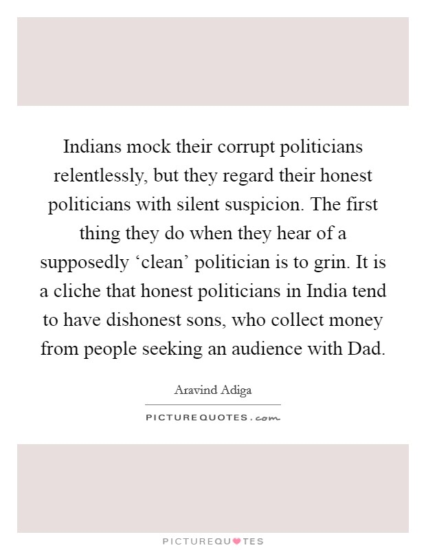 Indians mock their corrupt politicians relentlessly, but they regard their honest politicians with silent suspicion. The first thing they do when they hear of a supposedly 'clean' politician is to grin. It is a cliche that honest politicians in India tend to have dishonest sons, who collect money from people seeking an audience with Dad Picture Quote #1