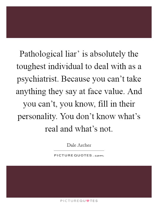 Pathological liar' is absolutely the toughest individual to deal with as a psychiatrist. Because you can't take anything they say at face value. And you can't, you know, fill in their personality. You don't know what's real and what's not Picture Quote #1