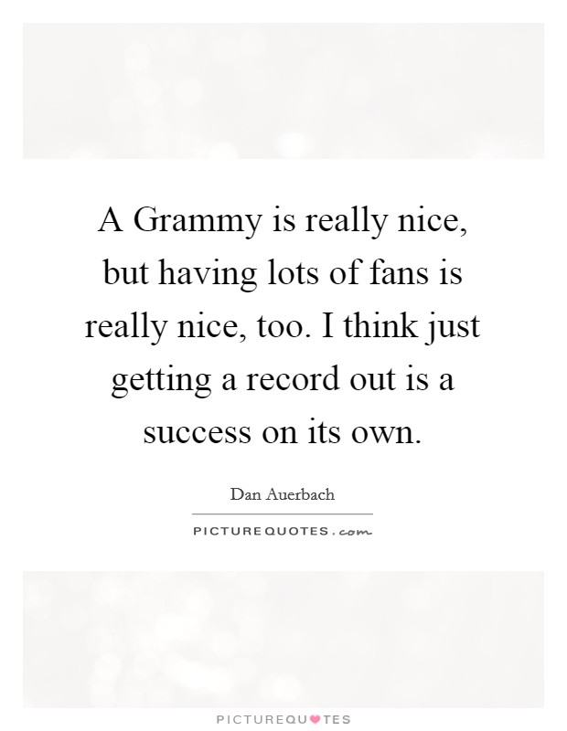 A Grammy is really nice, but having lots of fans is really nice, too. I think just getting a record out is a success on its own Picture Quote #1