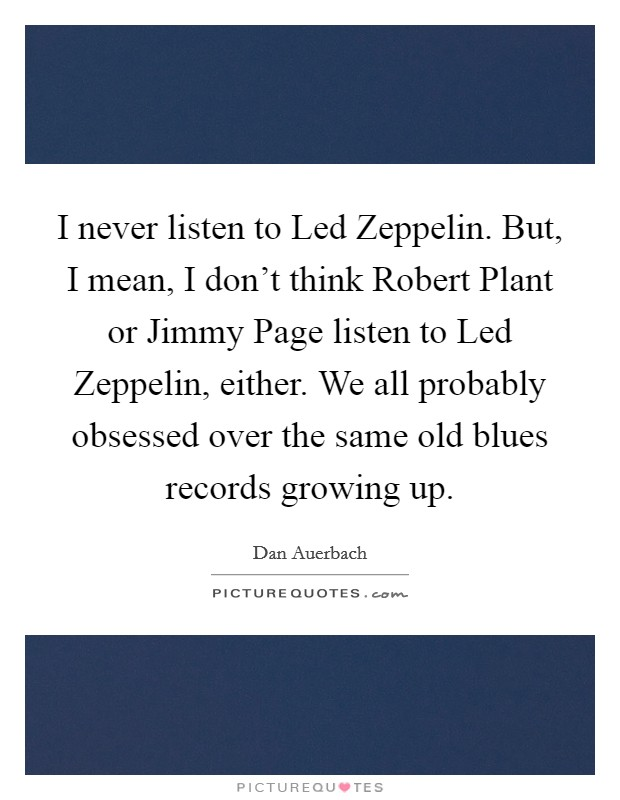 I never listen to Led Zeppelin. But, I mean, I don't think Robert Plant or Jimmy Page listen to Led Zeppelin, either. We all probably obsessed over the same old blues records growing up Picture Quote #1