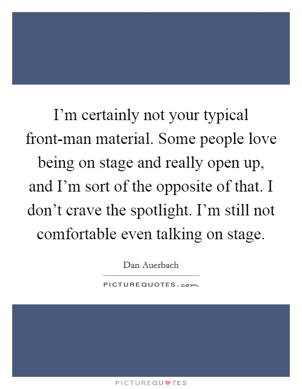 I'm certainly not your typical front-man material. Some people love being on stage and really open up, and I'm sort of the opposite of that. I don't crave the spotlight. I'm still not comfortable even talking on stage Picture Quote #1
