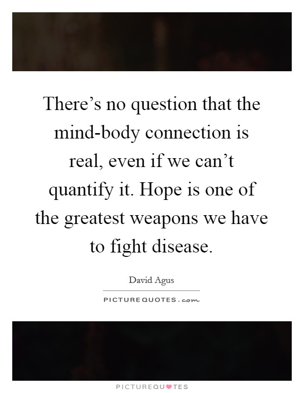 There's no question that the mind-body connection is real, even if we can't quantify it. Hope is one of the greatest weapons we have to fight disease Picture Quote #1