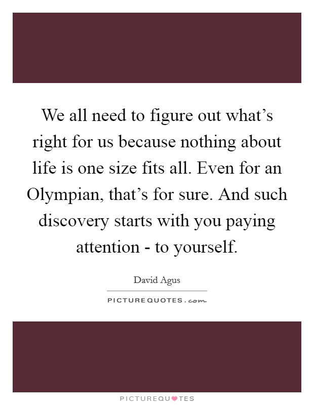 We all need to figure out what's right for us because nothing about life is one size fits all. Even for an Olympian, that's for sure. And such discovery starts with you paying attention - to yourself Picture Quote #1