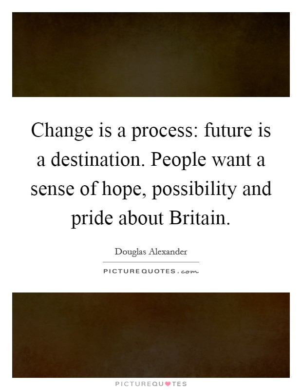 Change is a process: future is a destination. People want a sense of hope, possibility and pride about Britain Picture Quote #1
