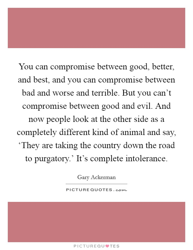 You can compromise between good, better, and best, and you can compromise between bad and worse and terrible. But you can't compromise between good and evil. And now people look at the other side as a completely different kind of animal and say, 'They are taking the country down the road to purgatory.' It's complete intolerance Picture Quote #1