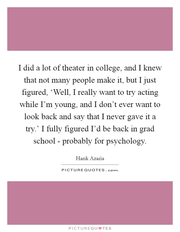 I did a lot of theater in college, and I knew that not many people make it, but I just figured, 'Well, I really want to try acting while I'm young, and I don't ever want to look back and say that I never gave it a try.' I fully figured I'd be back in grad school - probably for psychology Picture Quote #1