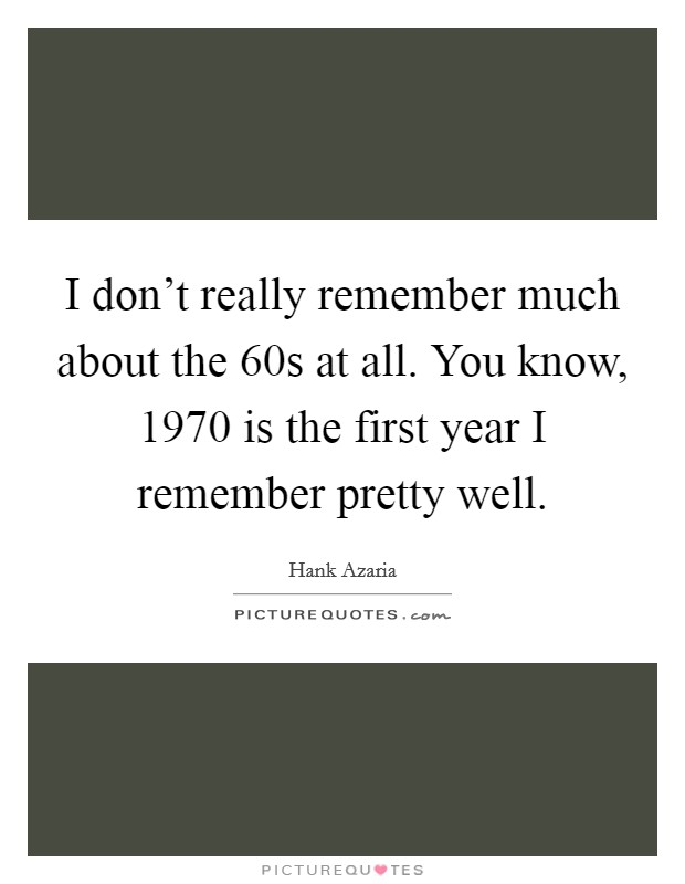 I don't really remember much about the  60s at all. You know, 1970 is the first year I remember pretty well Picture Quote #1