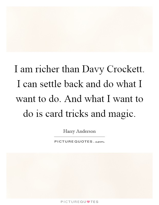 I am richer than Davy Crockett. I can settle back and do what I want to do. And what I want to do is card tricks and magic Picture Quote #1