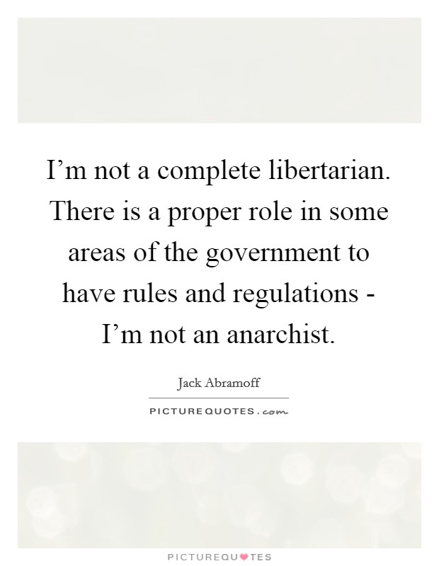 I'm not a complete libertarian. There is a proper role in some areas of the government to have rules and regulations - I'm not an anarchist Picture Quote #1