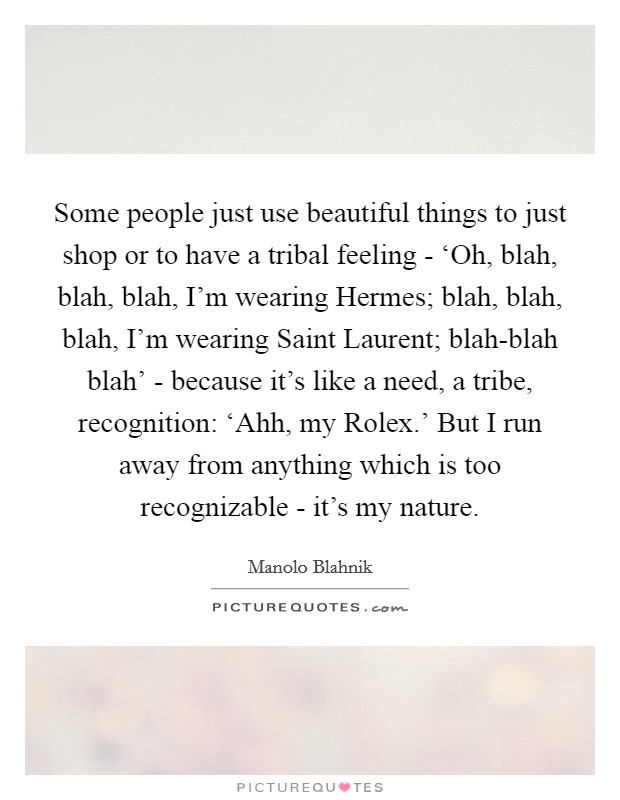 Some people just use beautiful things to just shop or to have a tribal feeling - 'Oh, blah, blah, blah, I'm wearing Hermes; blah, blah, blah, I'm wearing Saint Laurent; blah-blah blah' - because it's like a need, a tribe, recognition: 'Ahh, my Rolex.' But I run away from anything which is too recognizable - it's my nature Picture Quote #1