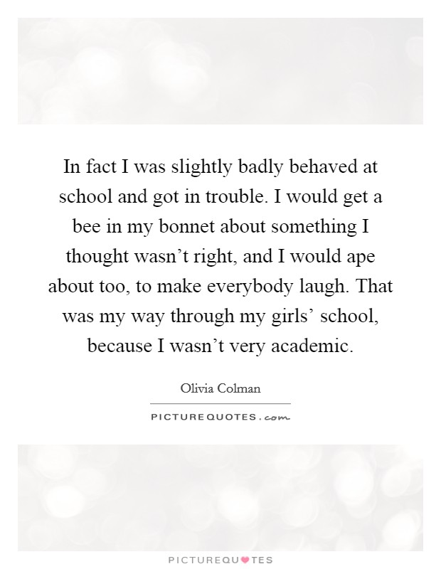 In fact I was slightly badly behaved at school and got in trouble. I would get a bee in my bonnet about something I thought wasn't right, and I would ape about too, to make everybody laugh. That was my way through my girls' school, because I wasn't very academic Picture Quote #1